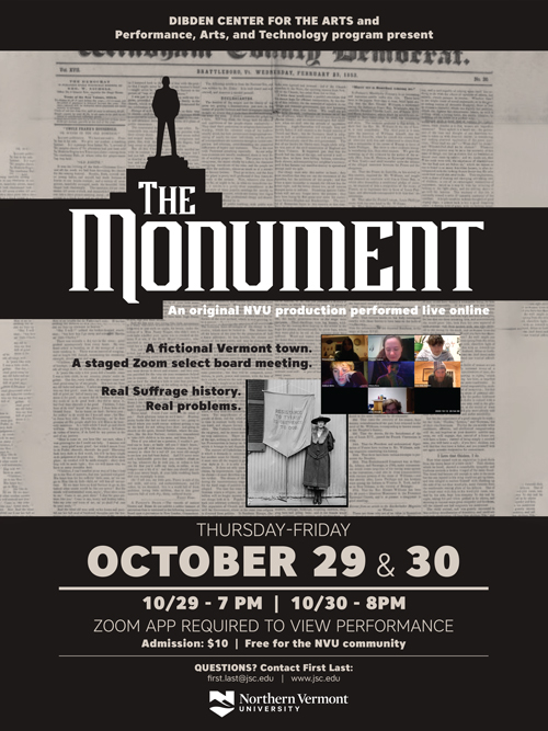 An original NVU production performed live online.Thursday, October 29, 7:00 pmFriday, October 30, 8:00 pmLocation:This event is being presented live online. A Zoom link will be provided in an attachment to your confirmation email.Tickets: $10 - non NVU community members, Free to NVU community membersAn original show written by the ensemble that is a fictitious Vermont town select board meeting held on Zoom where they are voting on whether or not they should replace the town monument to an old Vermont governor with a dubious history with a new monument honoring the women's suffrage movement. The town members (audience) get to vote but not before they are taken on a trippy breakout room tour of different interpretations of the suffrage movement.